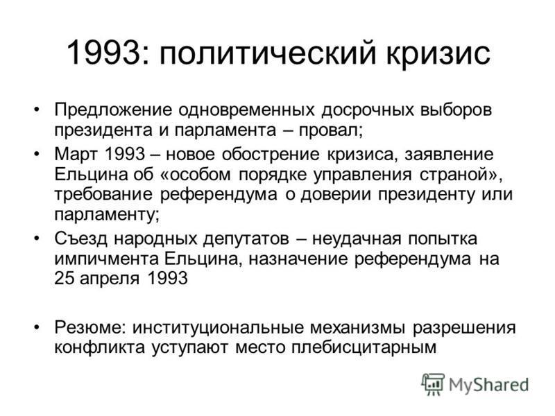 1993: политический кризис Предложение одновременных досрочных выборов президента и парламента – провал; Март 1993 – новое обострение кризиса, заявление Ельцина об «особом порядке управления страной», требование референдума о доверии президенту или па