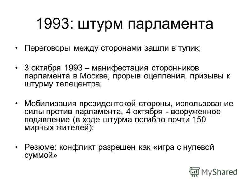 1993: штурм парламента Переговоры между сторонами зашли в тупик; 3 октября 1993 – манифестация сторонников парламента в Москве, прорыв оцепления, призывы к штурму телецентра; Мобилизация президентской стороны, использование силы против парламента, 4