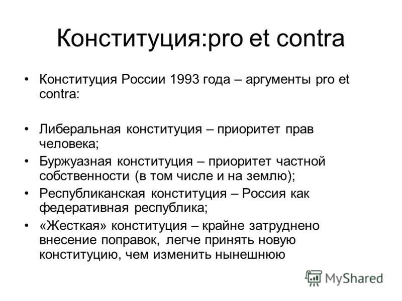 Конституция:pro et contra Конституция России 1993 года – аргументы pro et contra: Либеральная конституция – приоритет прав человека; Буржуазная конституция – приоритет частной собственности (в том числе и на землю); Республиканская конституция – Росс