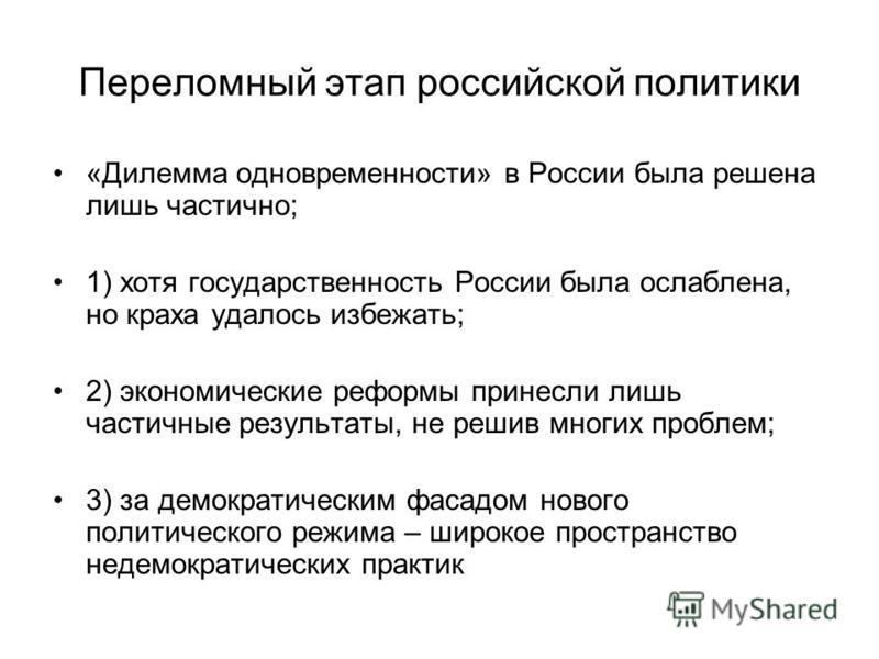Переломный этап российской политики «Дилемма одновременности» в России была решена лишь частично; 1) хотя государственность России была ослаблена, но краха удалось избежать; 2) экономические реформы принесли лишь частичные результаты, не решив многих