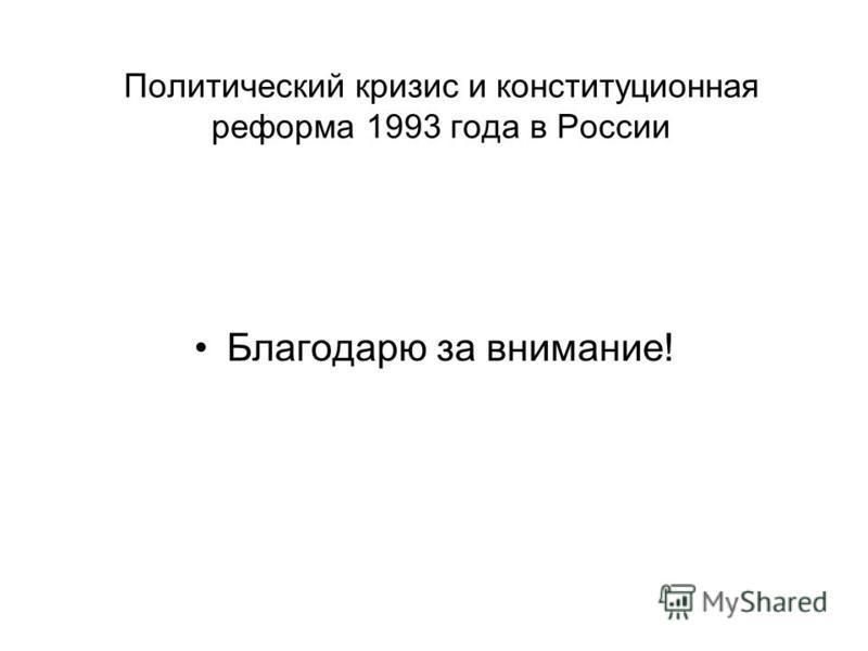 Политический кризис и конституционная реформа 1993 года в России Благодарю за внимание!