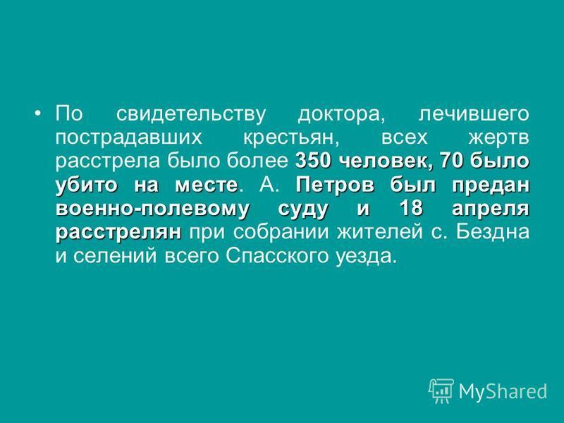 350 человек, 70 было убито на месте Петров был предан военно-полевому суду и 18 апреля расстрелян По свидетельству доктора, лечившего пострадавших крестьян, всех жертв расстрела было более 350 человек, 70 было убито на месте. А. Петров был предан вое