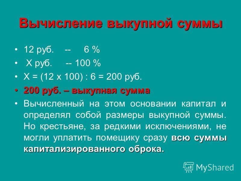 Вычисление выкупной суммы 12 руб. -- 6 % Х руб. -- 100 % Х = (12 х 100) : 6 = 200 руб. 200 руб. – выкупная сумма 200 руб. – выкупная сумма всю суммы капитализированного оброка.Вычисленный на этом основании капитал и определял собой размеры выкупной с