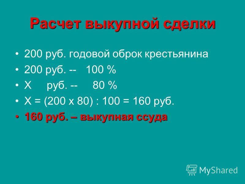 Расчет выкупной сделки 200 руб. годовой оброк крестьянина 200 руб. -- 100 % Х руб. -- 80 % Х = (200 х 80) : 100 = 160 руб. 160 руб. – выкупная ссуда 160 руб. – выкупная ссуда