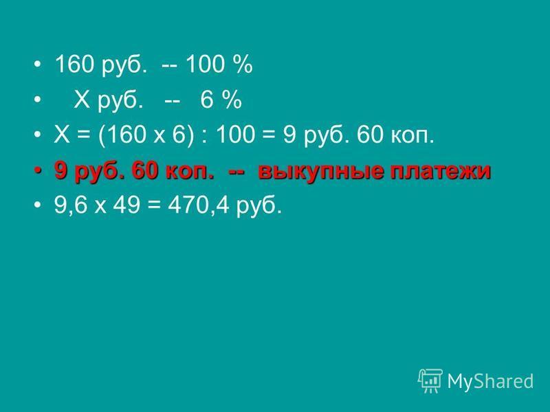 160 руб. -- 100 % Х руб. -- 6 % Х = (160 х 6) : 100 = 9 руб. 60 коп. 9 руб. 60 коп. -- выкупные платежи 9 руб. 60 коп. -- выкупные платежи 9,6 х 49 = 470,4 руб.