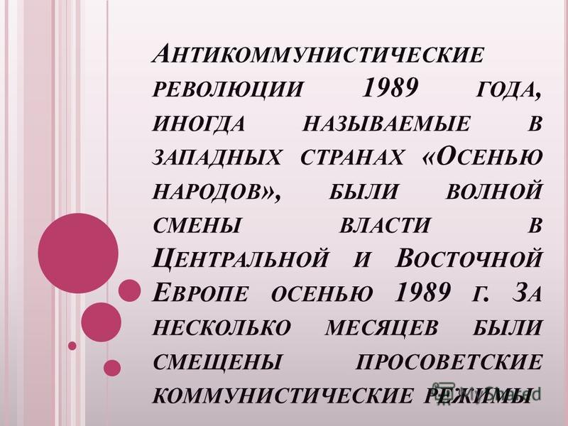 А НТИКОММУНИСТИЧЕСКИЕ РЕВОЛЮЦИИ 1989 ГОДА, ИНОГДА НАЗЫВАЕМЫЕ В ЗАПАДНЫХ СТРАНАХ «О СЕНЬЮ НАРОДОВ », БЫЛИ ВОЛНОЙ СМЕНЫ ВЛАСТИ В Ц ЕНТРАЛЬНОЙ И В ОСТОЧНОЙ Е ВРОПЕ ОСЕНЬЮ 1989 Г. З А НЕСКОЛЬКО МЕСЯЦЕВ БЫЛИ СМЕЩЕНЫ ПРОСОВЕТСКИЕ КОММУНИСТИЧЕСКИЕ РЕЖИМЫ