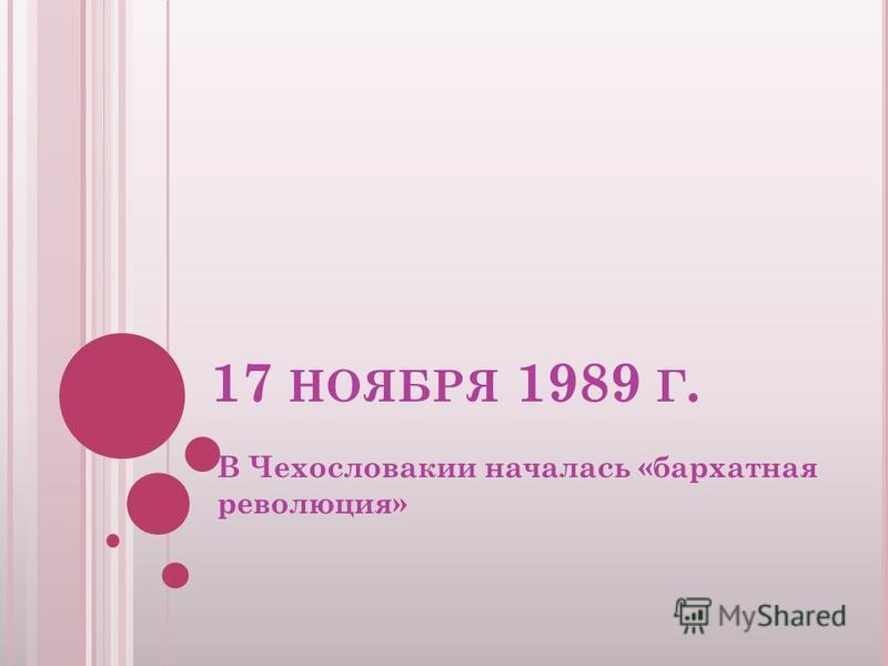 17 НОЯБРЯ 1989 Г. В Чехословакии началась «бархатная революция»