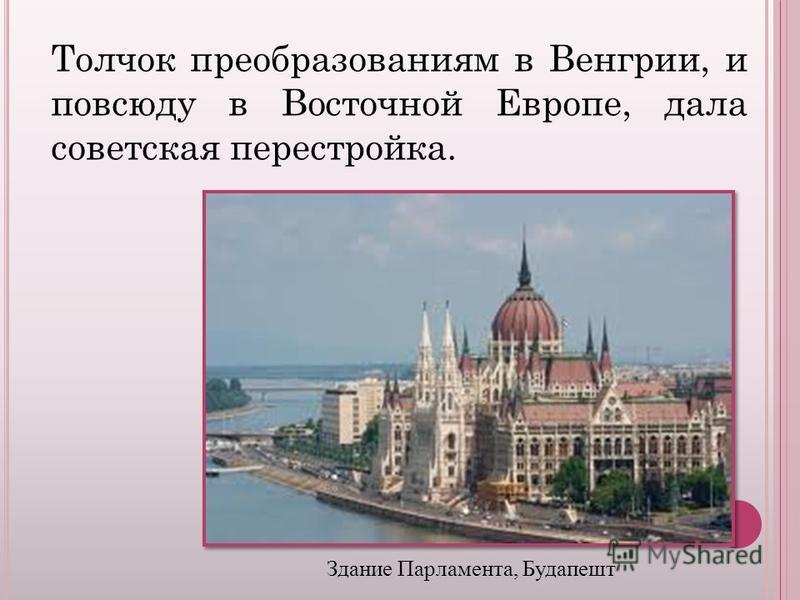 Толчок преобразованиям в Венгрии, и повсюду в Восточной Европе, дала советская перестройка. Здание Парламента, Будапешт