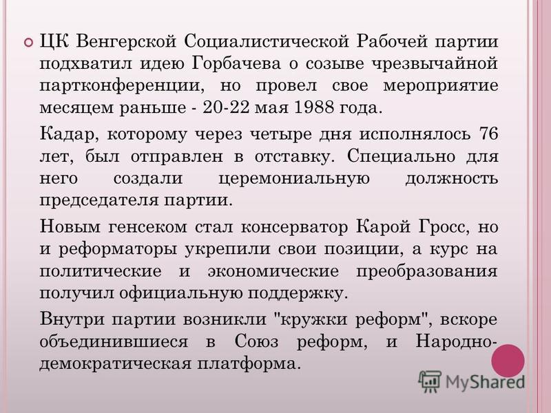 ЦК Венгерской Социалистической Рабочей партии подхватил идею Горбачева о созыве чрезвычайной партконференции, но провел свое мероприятие месяцем раньше - 20-22 мая 1988 года. Кадар, которому через четыре дня исполнялось 76 лет, был отправлен в отстав