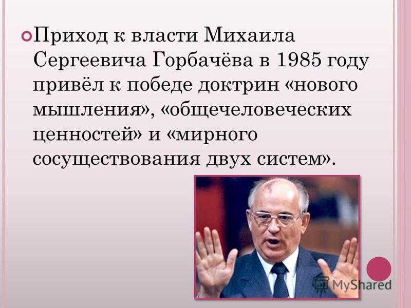 Приход к власти Михаила Сергеевича Горбачёва в 1985 году привёл к победе доктрин «нового мышления», «общечеловеческих ценностей» и «мирного сосуществования двух систем».