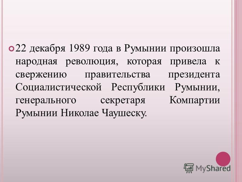 22 декабря 1989 года в Румынии произошла народная революция, которая привела к свержению правительства президента Социалистической Республики Румынии, генерального секретаря Компартии Румынии Николае Чаушеску.