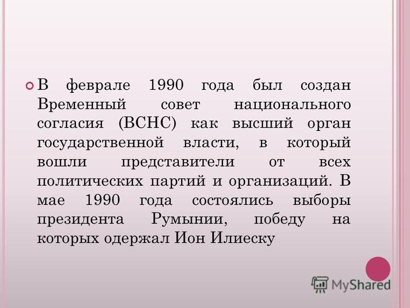 В феврале 1990 года был создан Временный совет национального согласия (ВСНС) как высший орган государственной власти, в который вошли представители от всех политических партий и организаций. В мае 1990 года состоялись выборы президента Румынии, побед