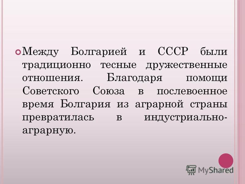 Между Болгарией и СССР были традиционно тесные дружественные отношения. Благодаря помощи Советского Союза в послевоенное время Болгария из аграрной страны превратилась в индустриально- аграрную.