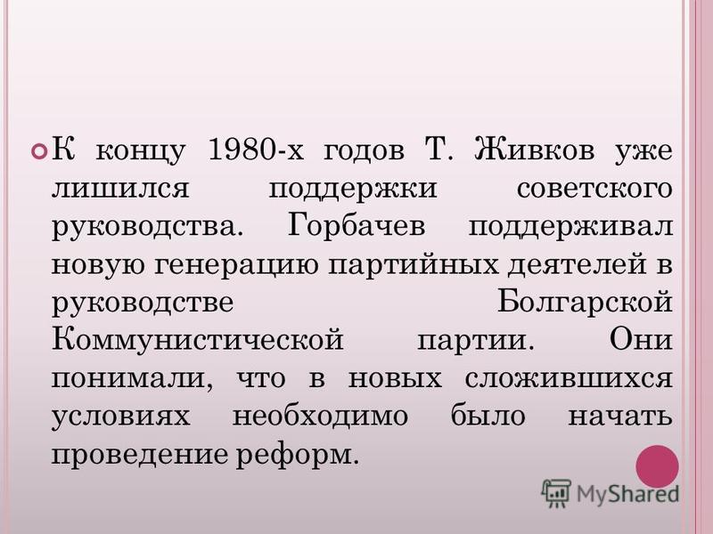 К концу 1980-х годов Т. Живков уже лишился поддержки советского руководства. Горбачев поддерживал новую генерацию партийных деятелей в руководстве Болгарской Коммунистической партии. Они понимали, что в новых сложившихся условиях необходимо было нача