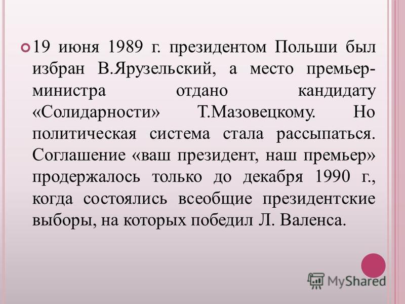 19 июня 1989 г. президентом Польши был избран В.Ярузельский, а место премьер- министра отдано кандидату «Солидарности» Т.Мазовецкому. Но политическая система стала рассыпаться. Соглашение «ваш президент, наш премьер» продержалось только до декабря 19