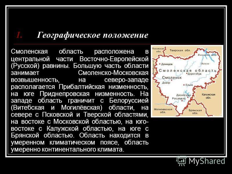 Смоленская область расположена в центральной части Восточно-Европейской (Русской) равнины. Большую часть области занимает Смоленско-Московская возвышенность, на северо-западе располагается Прибалтийская низменность, на юге Приднепровская низменность.