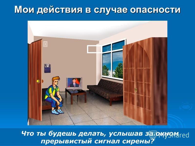 Мои действия в случае опасности Что ты будешь делать, услышав за окном прерывистый сигнал сирены?