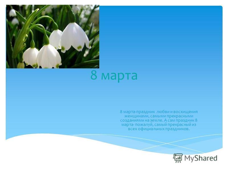 8 марта 8 марта-праздник любви и восхищения женщинами, самыми прекрасными созданиями на земле. А сам праздник 8 марта- пожалуй, самый прекрасный из всех официальных праздников.