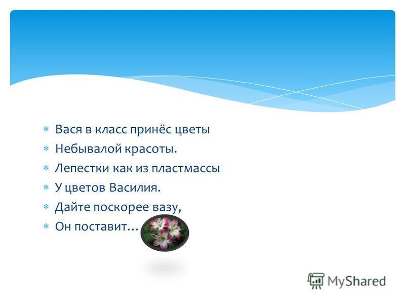 Вася в класс принёс цветы Небывалой красоты. Лепестки как из пластмассы У цветов Василия. Дайте поскорее вазу, Он поставит…
