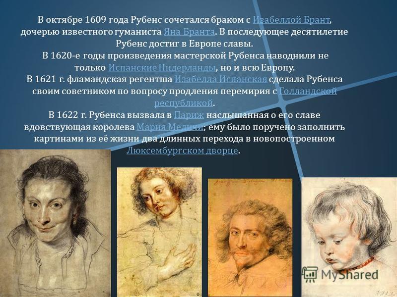 В октябре 1609 года Рубенс сочетался браком с Изабеллой Брант, дочерью известного гуманиста Яна Бранта. В последующее десятилетие Рубенс достиг в Европе славы. Изабеллой Брант Яна Бранта В 1620- е годы произведения мастерской Рубенса наводнили не тол