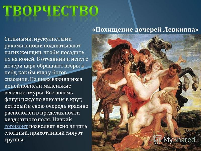« Похищение дочерей Левкиппа » Сильными, мускулистыми руками юноши подхватывают нагих женщин, чтобы посадить их на коней. В отчаянии и испуге дочери царя обращают взоры к небу, как бы ища у богов спасения. На шеях взвившихся коней повисли маленькие в