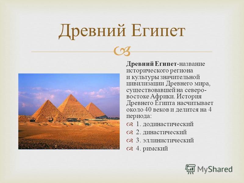 Древний Египет Древний Египет - название исторического региона и культуры значительной цивилизации Древнего мира, существовавшей на северо - востоке Африки. История Древнего Египта насчитывает около 40 веков и делится на 4 периода : 1. додинастически