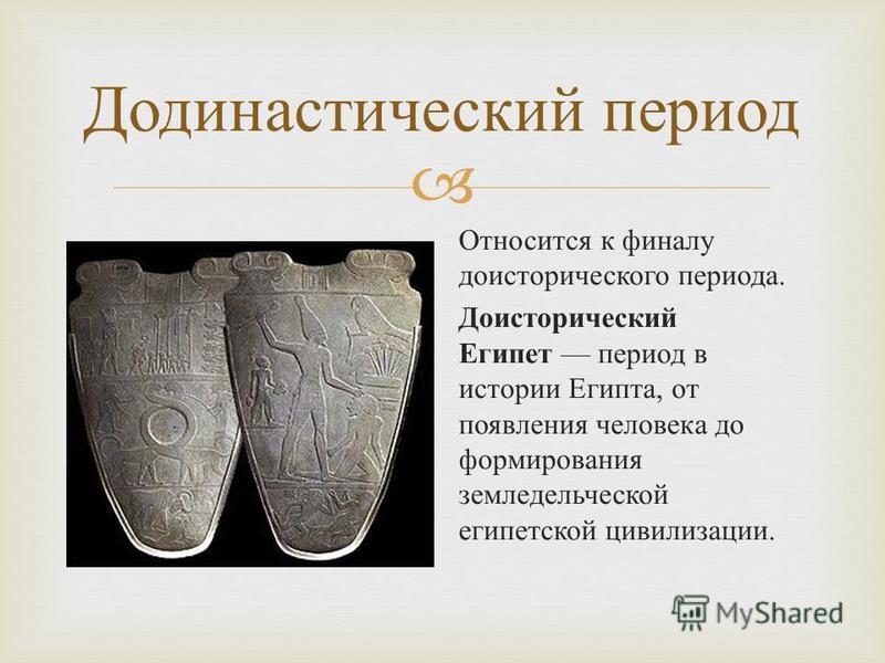 Додинастический период Относится к финалу доисторического периода. Доисторический Египет период в истории Египта, от появления человека до формирования земледельческой египетской цивилизации.