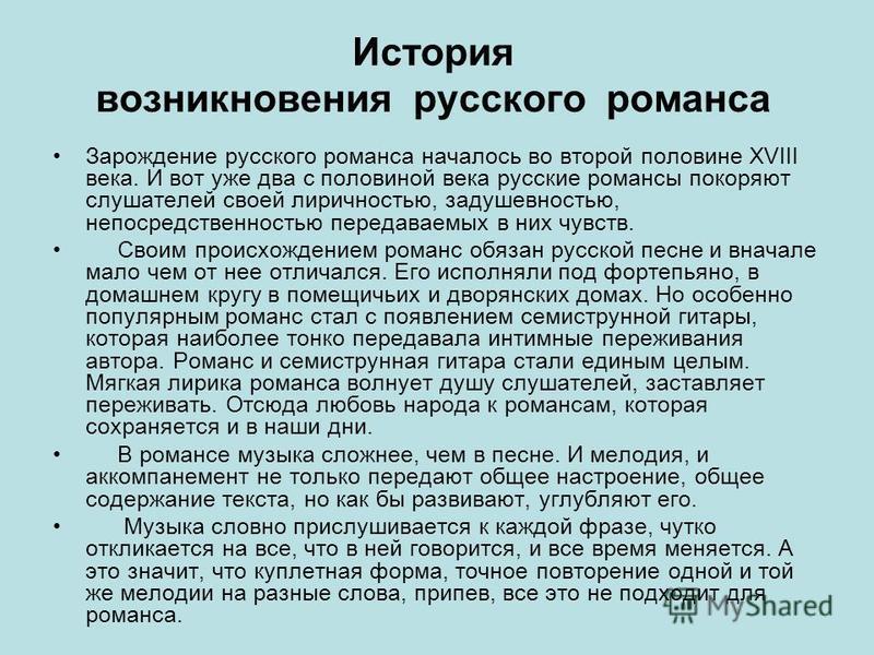 История возникновения русского романса Зарождение русского романса началось во второй половине XVIII века. И вот уже два с половиной века русские романсы покоряют слушателей своей лиричностью, задушевностью, непосредственностью передаваемых в них чув