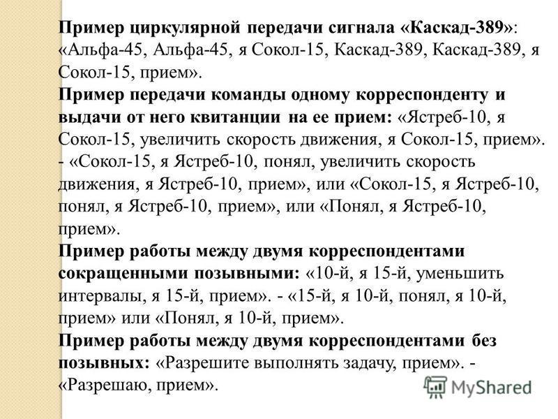 Пример циркулярной передачи сигнала «Каскад-389»: «Альфа-45, Альфа-45, я Сокол-15, Каскад-389, Каскад-389, я Сокол-15, прием». Пример передачи команды одному корреспонденту и выдачи от него квитанции на ее прием: «Ястреб-10, я Сокол-15, увеличить ско