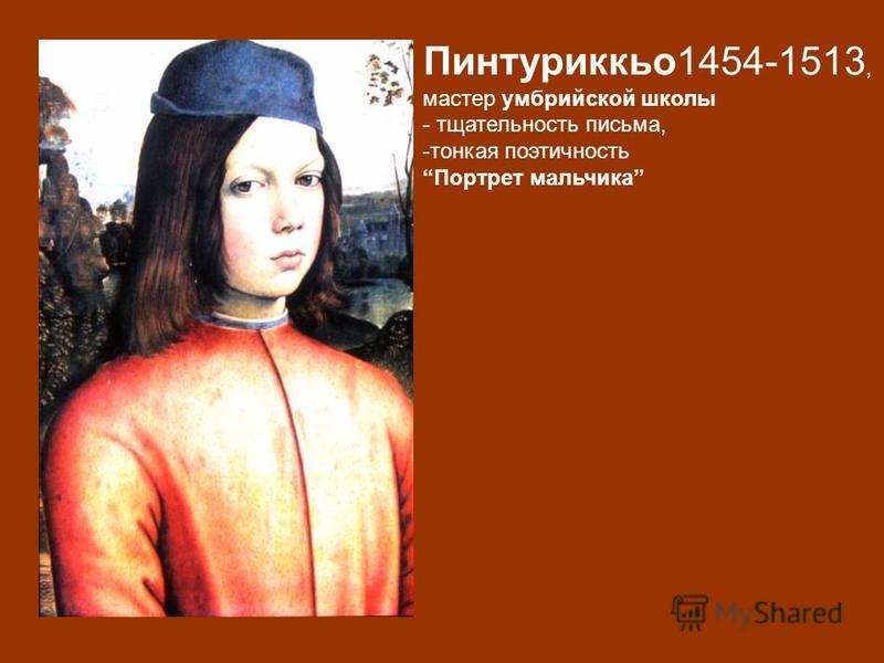 Пинтуриккьо 1454-1513, мастер умбрийской школы - тщательность письма, -тонкая поэтичность Портрет мальчика