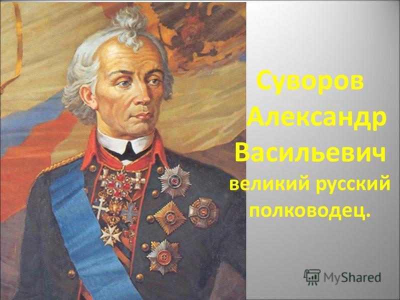 Суворов Александр Васильевич великий русский полководец.