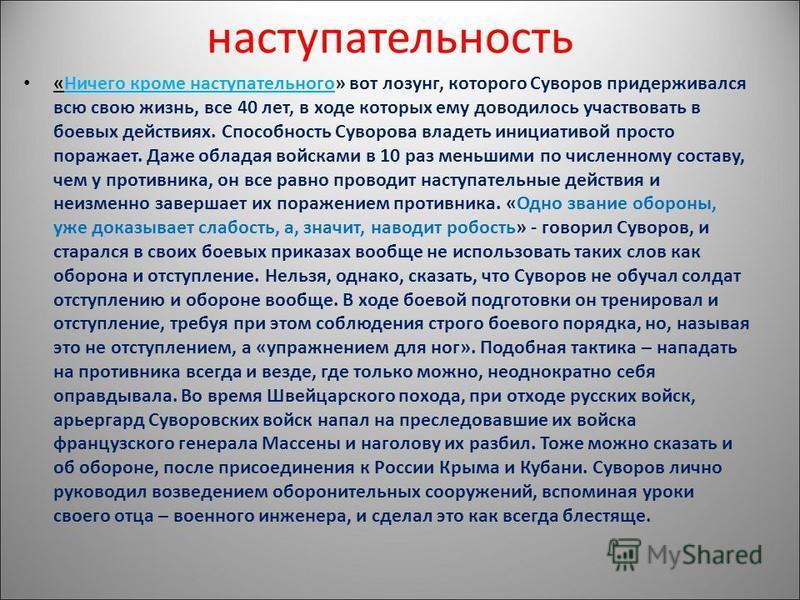 наступательность «Ничего кроме наступательного» вот лозунг, которого Суворов придерживался всю свою жизнь, все 40 лет, в ходе которых ему доводилось участвовать в боевых действиях. Способность Суворова владеть инициативой просто поражает. Даже облада