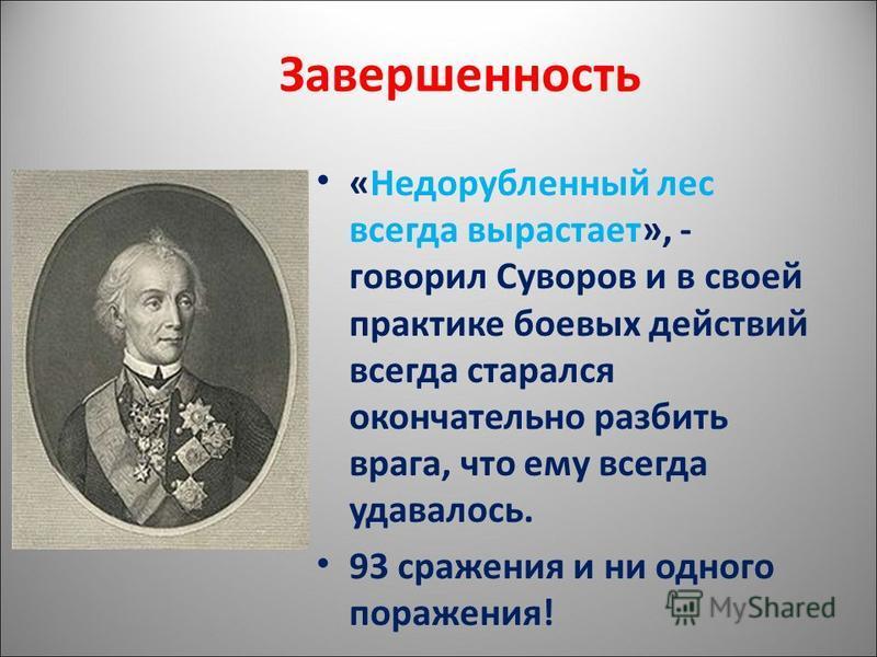 Завершенность «Недорубленный лес всегда вырастает», - говорил Суворов и в своей практике боевых действий всегда старался окончательно разбить врага, что ему всегда удавалось. 93 сражения и ни одного поражения!
