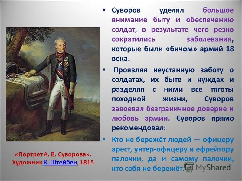 Суворов уделял большое внимание быту и обеспечению солдат, в результате чего резко сократились заболевания, которые были «бичом» армий 18 века. Проявляя неустанную заботу о солдатах, их быте и нуждах и разделяя с ними все тяготы походной жизни, Сувор