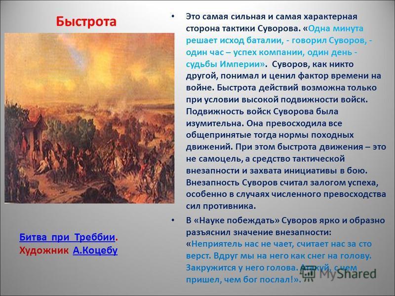 Быстрота Это самая сильная и самая характерная сторона тактики Суворова. «Одна минута решает исход баталии, - говорил Суворов, - один час – успех компании, один день - судьбы Империи». Суворов, как никто другой, понимал и ценил фактор времени на войн