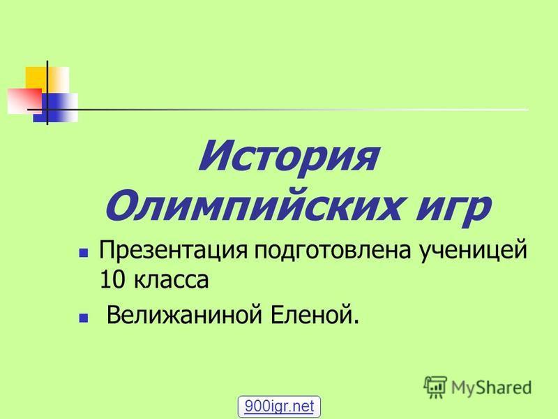 История Олимпийских игр Презентация подготовлена ученицей 10 класса Велижаниной Еленой. 900igr.net