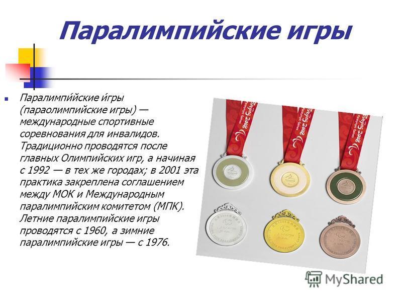 Паралимпийские игры Паралимпи́йские и́гры (параолимпийские игры) международные спортивные соревнования для инвалидов. Традиционно проводятся после главных Олимпийских игр, а начиная с 1992 в тех же городах; в 2001 эта практика закреплена соглашением