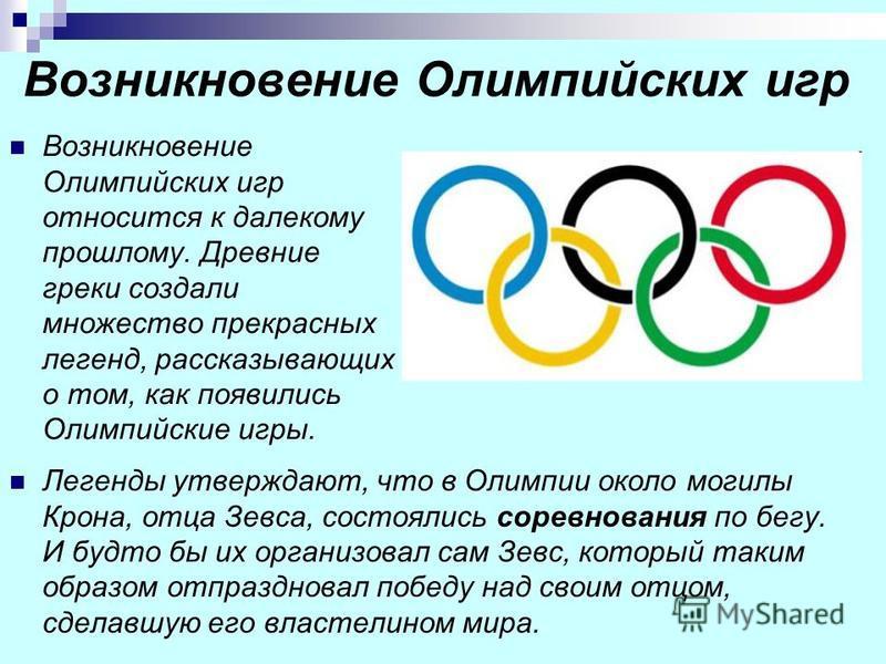 Возникновение Олимпийских игр Возникновение Олимпийских игр относится к далекому прошлому. Древние греки создали множество прекрасных легенд, рассказывающих о том, как появились Олимпийские игры. Легенды утверждают, что в Олимпии около могилы Крона,