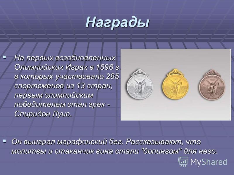 Награды На первых возобновленных Олимпийских Играх в 1896 г., в которых участвовало 285 спортсменов из 13 стран, первым олимпийским победителем стал грек - Спиридон Луис. На первых возобновленных Олимпийских Играх в 1896 г., в которых участвовало 285