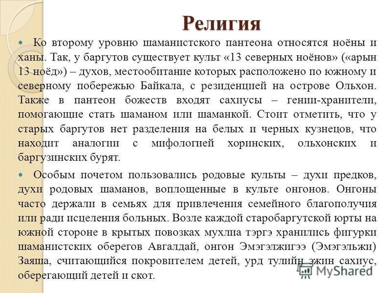 Религия Ко второму уровню шаманистского пантеона относятся ноёны и ханы. Так, у баргутов существует культ «13 северных ноёнов» («арин 13 ноёд») – духов, местообитание которых расположено по южному и северному побережью Байкала, с резиденцией на остро