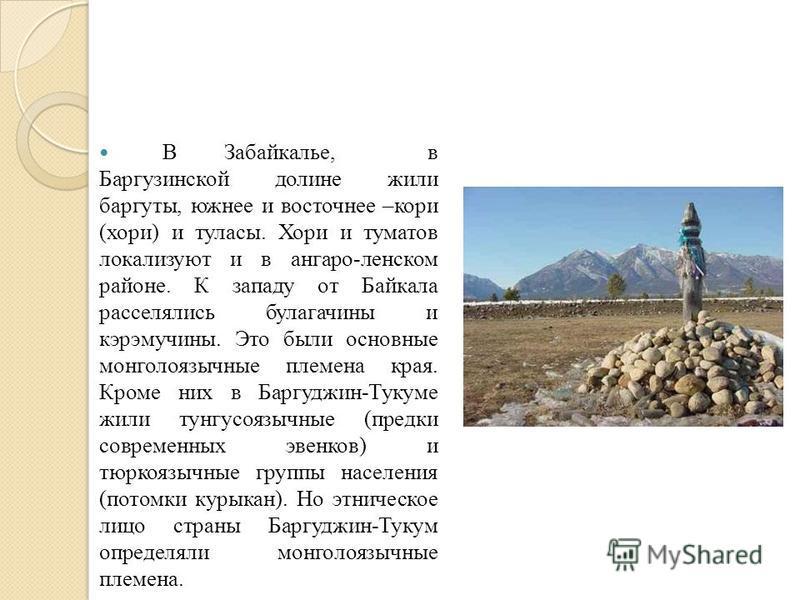 В Забайкалье, в Баргузинской долине жили баргуты, южнее и восточнее –кори (хори) и таласы. Хори и томатов локализуют и в ангаре-ленском районе. К западу от Байкала расселялись булагачины и кэрэмучины. Это были основные монголо язычные племена края. К