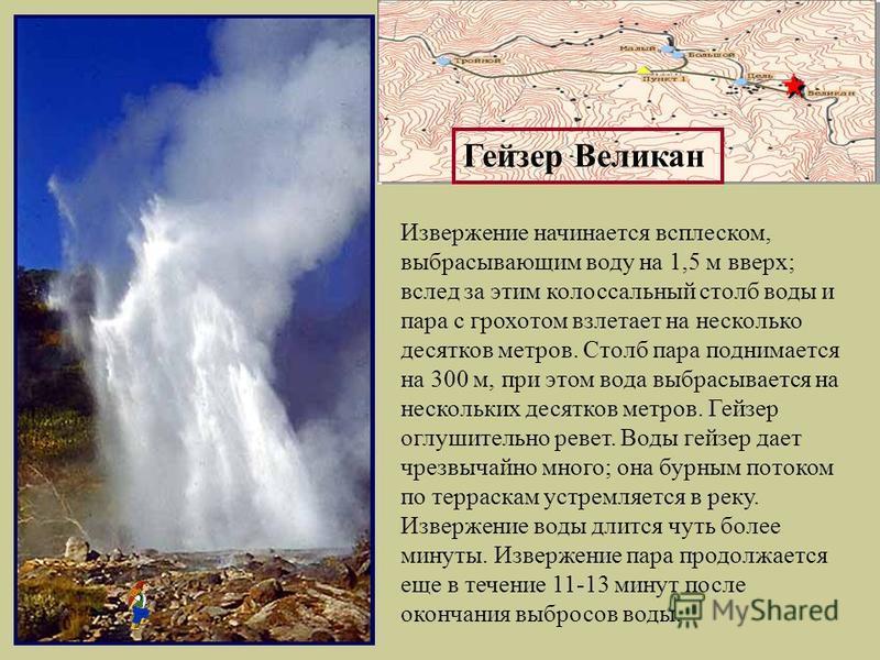 Извержение начинается всплеском, выбрасывающим воду на 1,5 м вверх; вслед за этим колоссальный столб воды и пара с грохотом взлетает на несколько десятков метров. Столб пара поднимается на 300 м, при этом вода выбрасывается на нескольких десятков мет