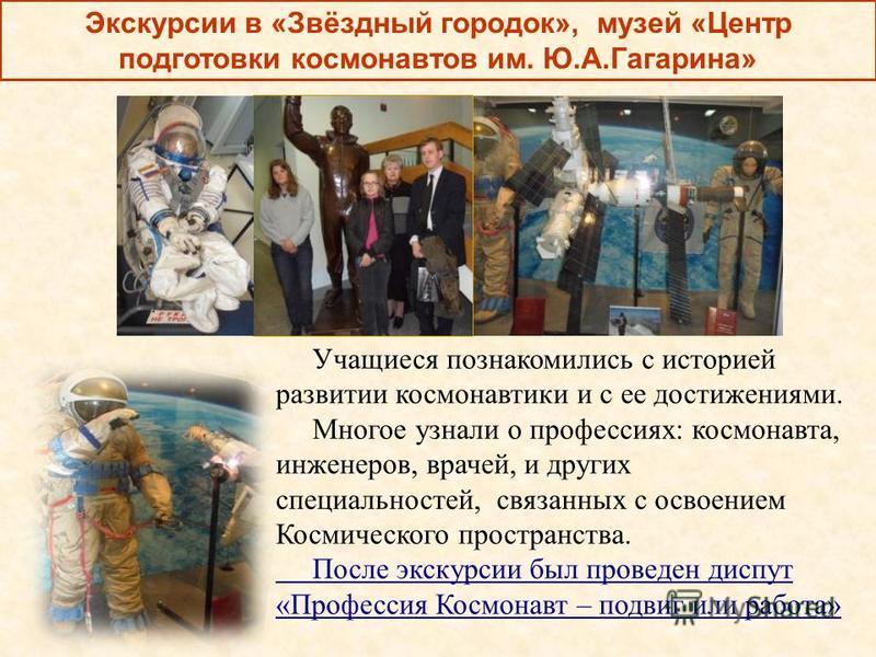 Экскурсии в «Звёздный городок», музей «Центр подготовки космонавтов им. Ю.А.Гагарина» Учащиеся познакомились с историей развитии космонавтики и с ее достижениями. Многое узнали о профессиях: космонавта, инженеров, врачей, и других специальностей, свя