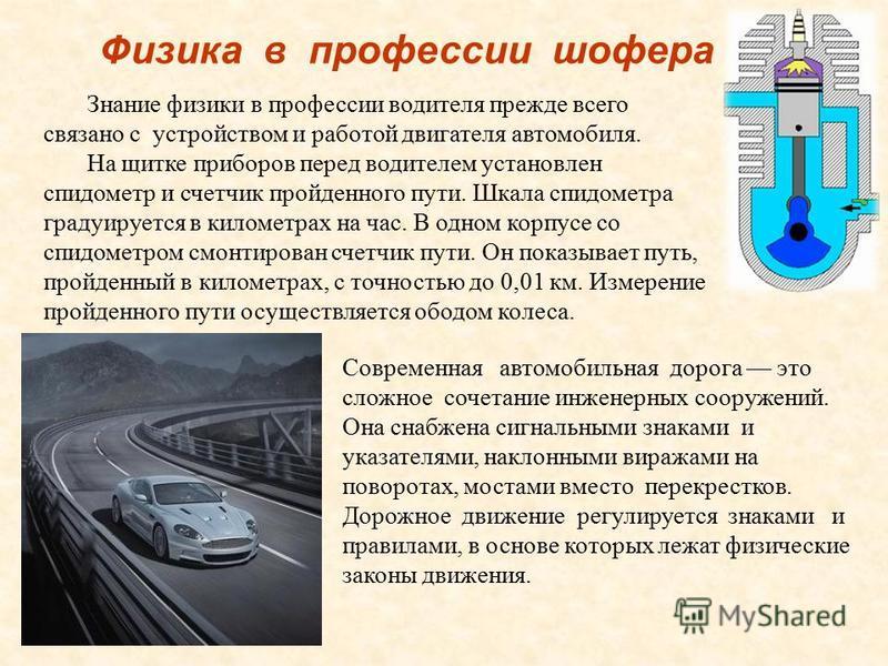 Физика в профессии шофера Знание физики в профессии водителя прежде всего связано с устройством и работой двигателя автомобиля. На щитке приборов перед водителем установлен спидометр и счетчик пройденного пути. Шкала спидометра градуируется в километ