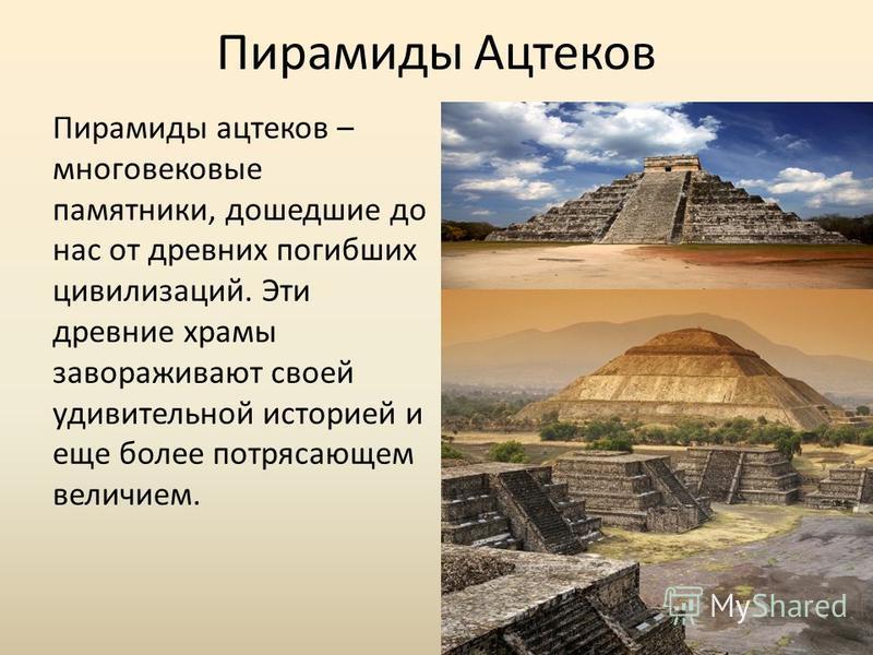 Пирамиды Ацтеков Пирамиды ацтеков – многовековые памятники, дошедшие до нас от древних погибших цивилизаций. Эти древние храмы завораживают своей удивительной историей и еще более потрясающем величием.
