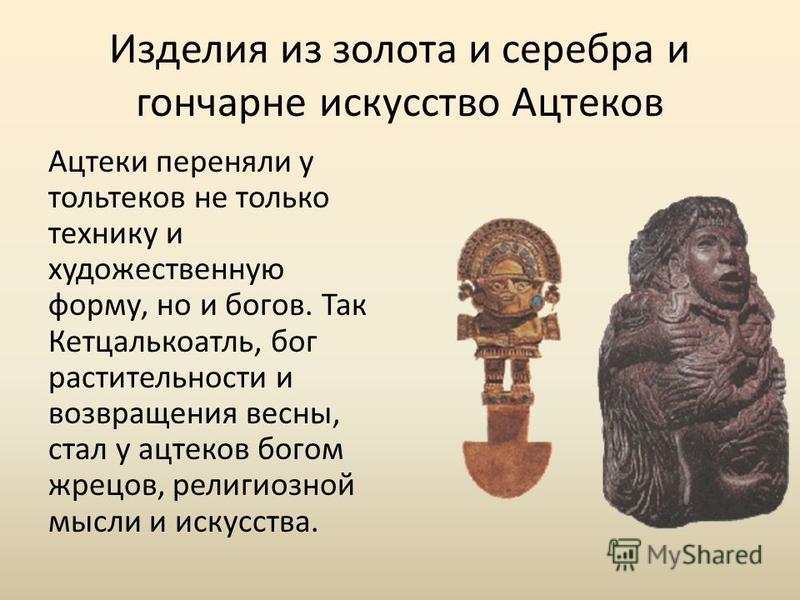 Изделия из золота и серебра и гончарне искусство Ацтеков Ацтеки переняли у тольтеков не только технику и художественную форму, но и богов. Так Кетцалькоатль, бог растительности и возвращения весны, стал у ацтеков богом жрецов, религиозной мысли и иск