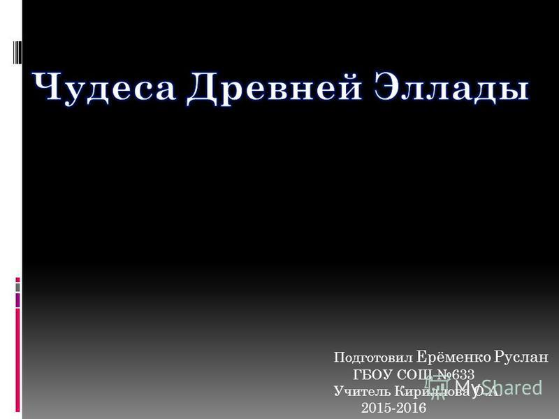 Подготовил Ерёменко Руслан ГБОУ СОШ 633 Учитель Кириллова О.А. 2015-2016
