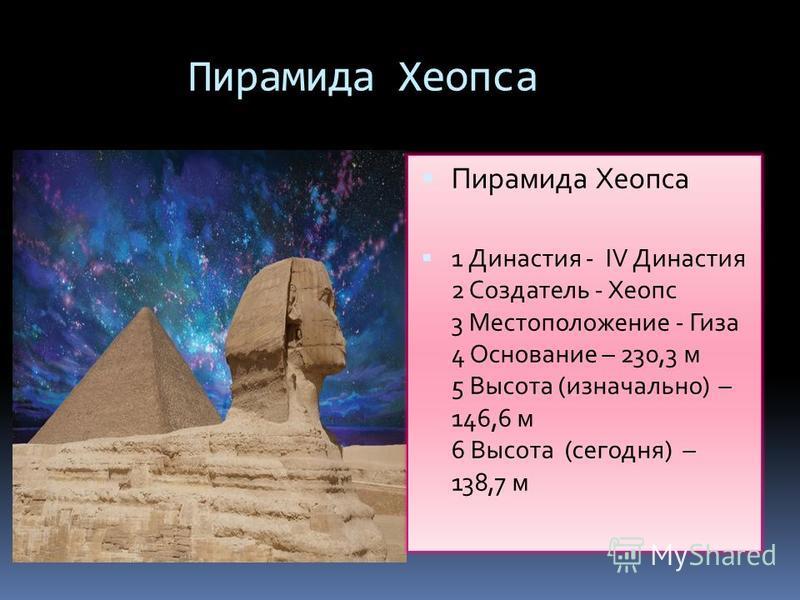 Пирамида Хеопса 1 Династия - IV Династия 2 Создатель - Хеопс 3 Местоположение - Гиза 4 Основание – 230,3 м 5 Высота (изначально) – 146,6 м 6 Высота (сегодня) – 138,7 м