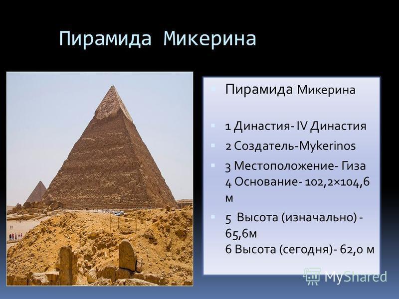 Пирамида Микерина 1 Династия- IV Династия 2 Создатель-Mykerinos 3 Местоположение- Гиза 4 Основание- 102,2×104,6 м 5 Высота (изначально) - 65,6 м 6 Высота (сегодня)- 62,0 м