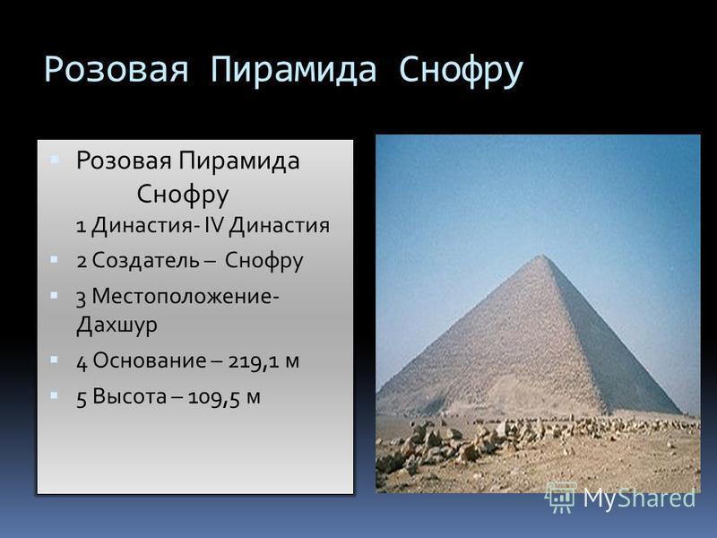 Розовая Пирамида Снофру Розовая Пирамида Снофру 1 Династия- IV Династия 2 Создатель – Снофру 3 Местоположение- Дахшур 4 Основание – 219,1 м 5 Высота – 109,5 м